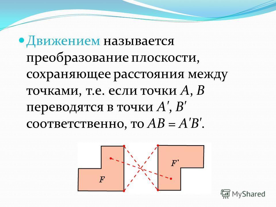 Движением называется преобразование плоскости, сохраняющее расстояния между точками, т.е. если точки А, В переводятся в точки А', B' соответственно, то АВ = A'B'.