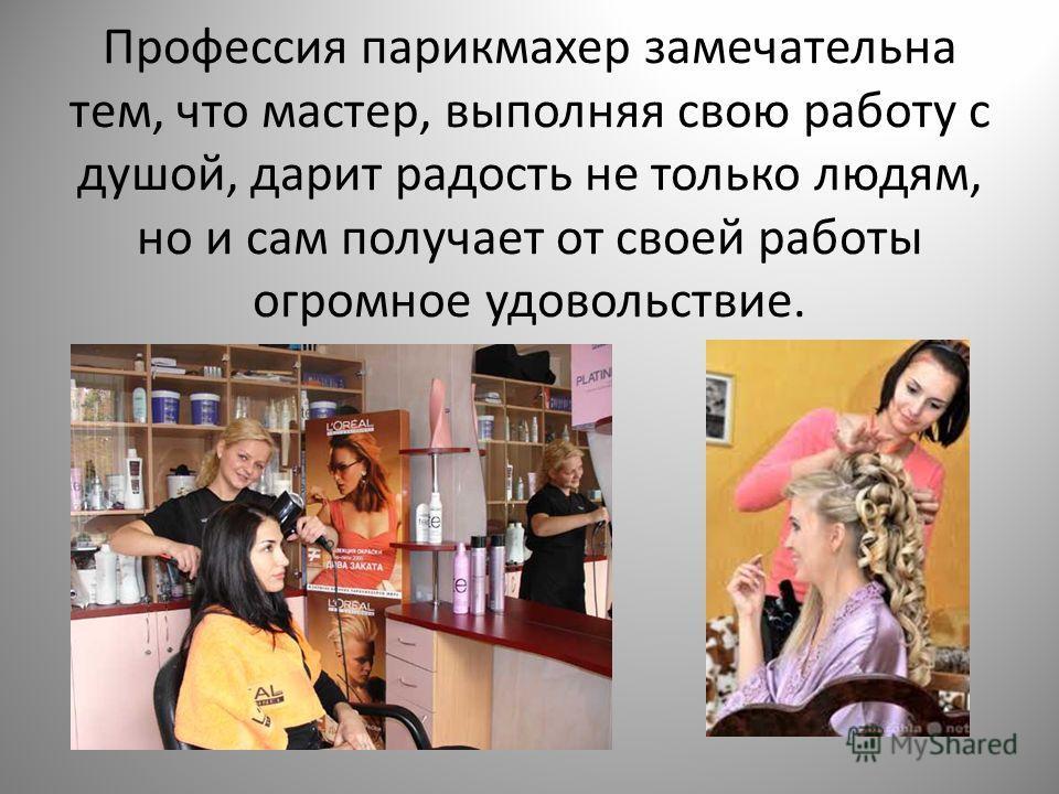 Профессия парикмахер замечательна тем, что мастер, выполняя свою работу с душой, дарит радость не только людям, но и сам получает от своей работы огромное удовольствие.