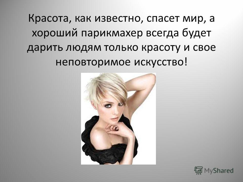 Красота, как известно, спасет мир, а хороший парикмахер всегда будет дарить людям только красоту и свое неповторимое искусство!