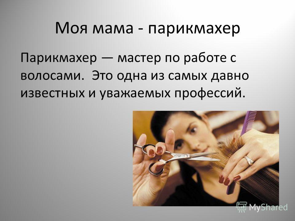 Моя мама - парикмахер Парикмахер мастер по работе с волосами. Это одна из самых давно известных и уважаемых профессий.