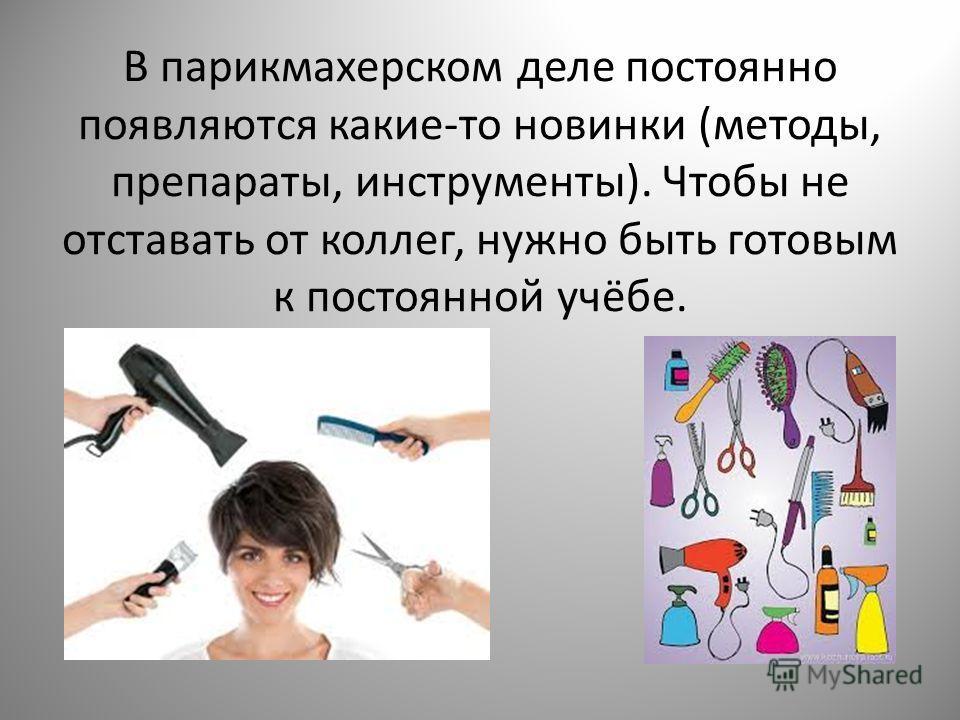 В парикмахерском деле постоянно появляются какие-то новинки (методы, препараты, инструменты). Чтобы не отставать от коллег, нужно быть готовым к постоянной учёбе.