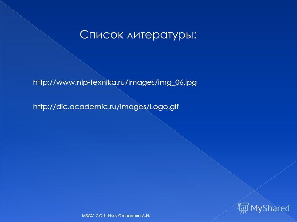 Список литературы: http://www.nlp-texnika.ru/images/img_06. jpg http://dic.academic.ru/images/Logo.gif МБОУ СОШ 46 Степанова Л.И.
