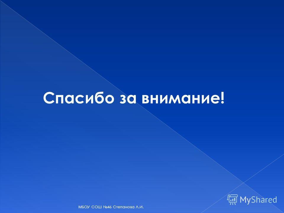 Спасибо за внимание! МБОУ СОШ 46 Степанова Л.И.
