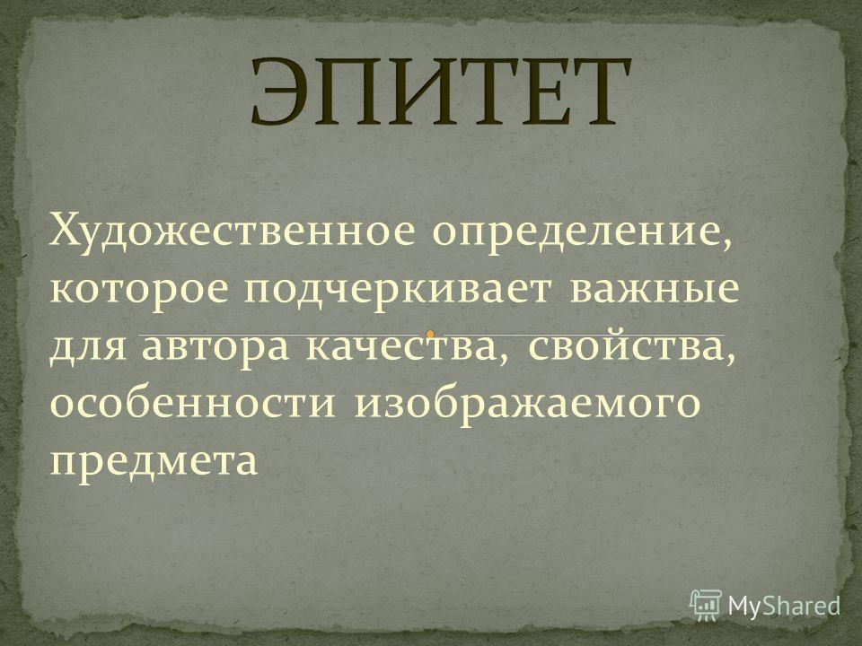 Художественное определение, которое подчеркивает важные для автора качества, свойства, особенности изображаемого предмета