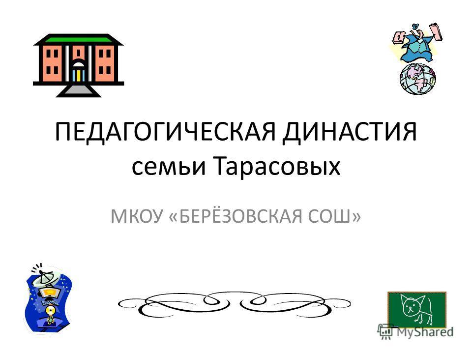ПЕДАГОГИЧЕСКАЯ ДИНАСТИЯ семьи Тарасовых МКОУ «БЕРЁЗОВСКАЯ СОШ»