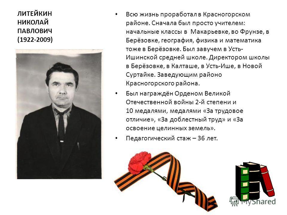 ЛИТЕЙКИН НИКОЛАЙ ПАВЛОВИЧ (1922-2009) Всю жизнь проработал в Красногорском районе. Сначала был просто учителем: начальные классы в Макарьевке, во Фрунзе, в Берёзовке, география, физика и математика тоже в Берёзовке. Был завучем в Усть- Ишинской средн