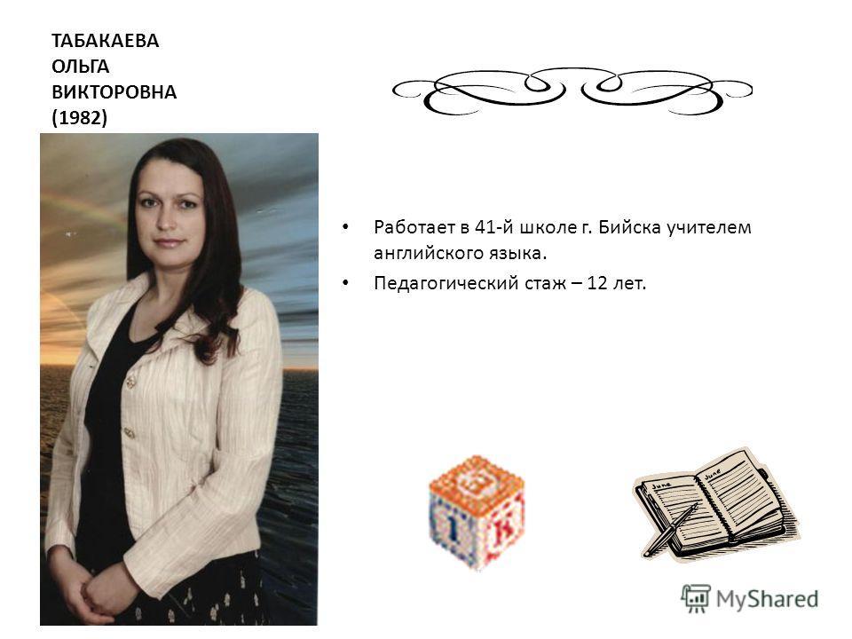 ТАБАКАЕВА ОЛЬГА ВИКТОРОВНА (1982) Работает в 41-й школе г. Бийска учителем английского языка. Педагогический стаж – 12 лет.