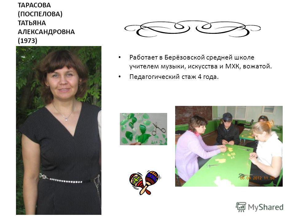 ТАРАСОВА (ПОСПЕЛОВА) ТАТЬЯНА АЛЕКСАНДРОВНА (1973) Работает в Берёзовской средней школе учителем музыки, искусства и МХК, вожатой. Педагогический стаж 4 года.