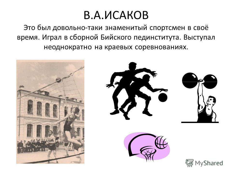 В.А.ИСАКОВ Это был довольно-таки знаменитый спортсмен в своё время. Играл в сборной Бийского пединститута. Выступал неоднократно на краевых соревнованиях.