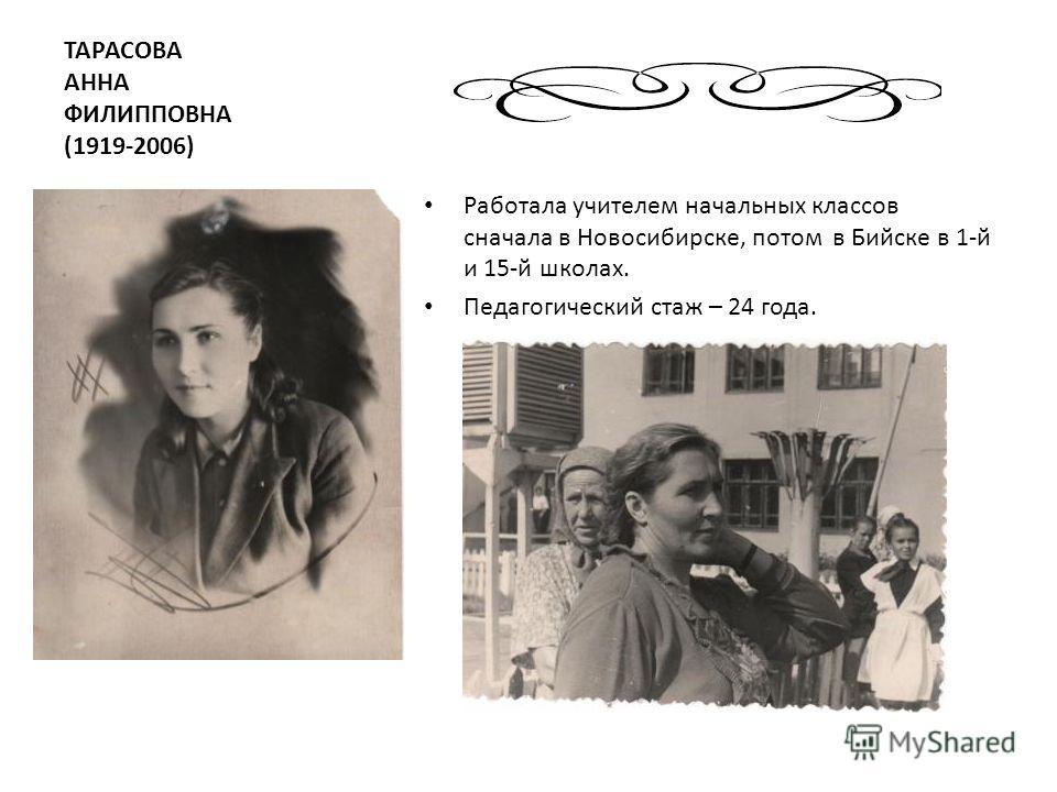 ТАРАСОВА АННА ФИЛИППОВНА (1919-2006) Работала учителем начальных классов сначала в Новосибирске, потом в Бийске в 1-й и 15-й школах. Педагогический стаж – 24 года.