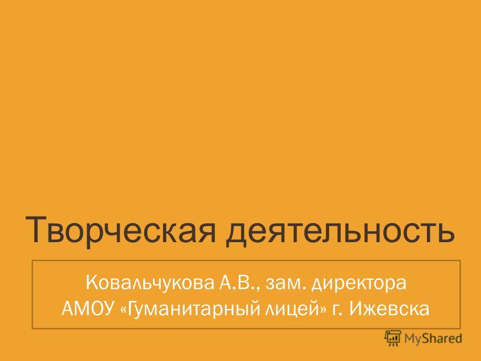 Творческая деятельность Ковальчукова А.В., зам. директора АМОУ «Гуманитарный лицей» г. Ижевска