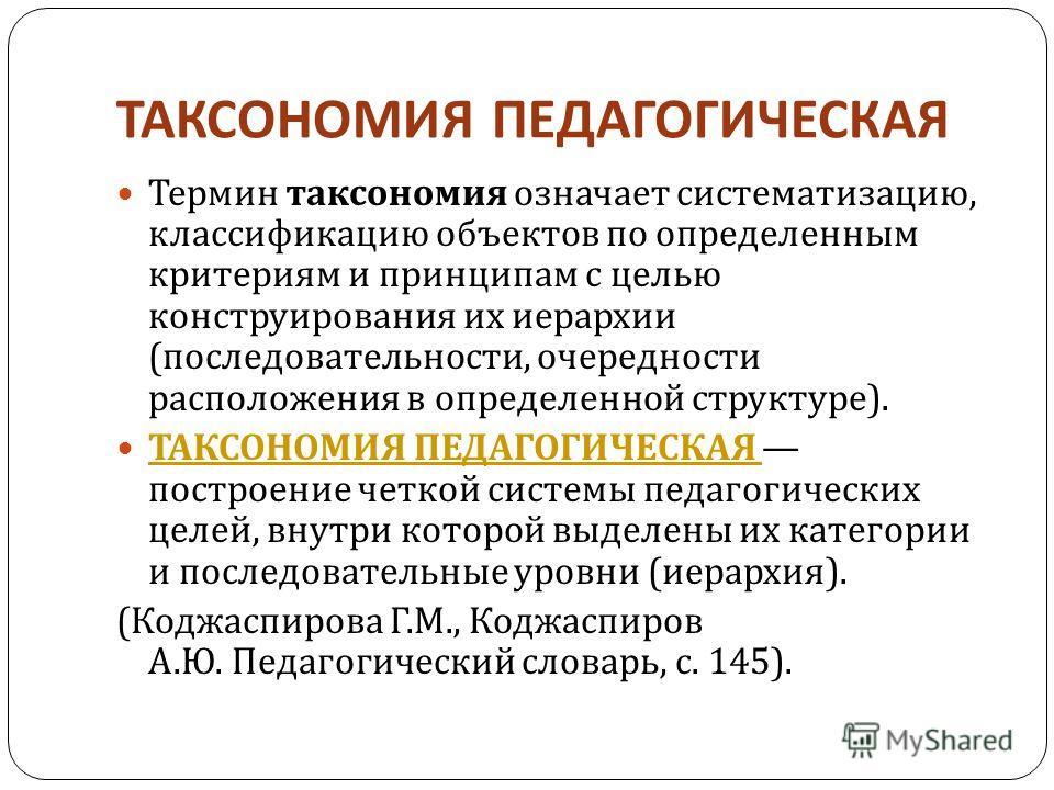 ТАКСОНОМИЯ ПЕДАГОГИЧЕСКАЯ Термин таксономия означает систематизацию, классификацию объектов по определенным критериям и принципам с целью конструирования их иерархии ( последовательности, очередности расположения в определенной структуре ). ТАКСОНОМИ