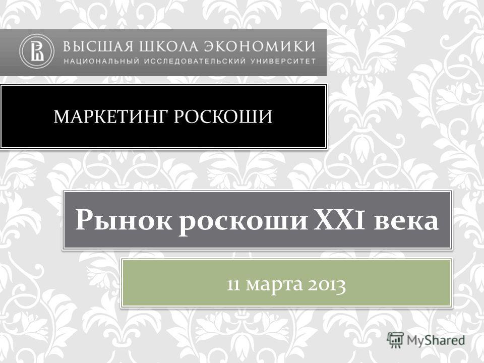 МАРКЕТИНГ РОСКОШИ Рынок роскоши ХХI века 1 1 марта 2013