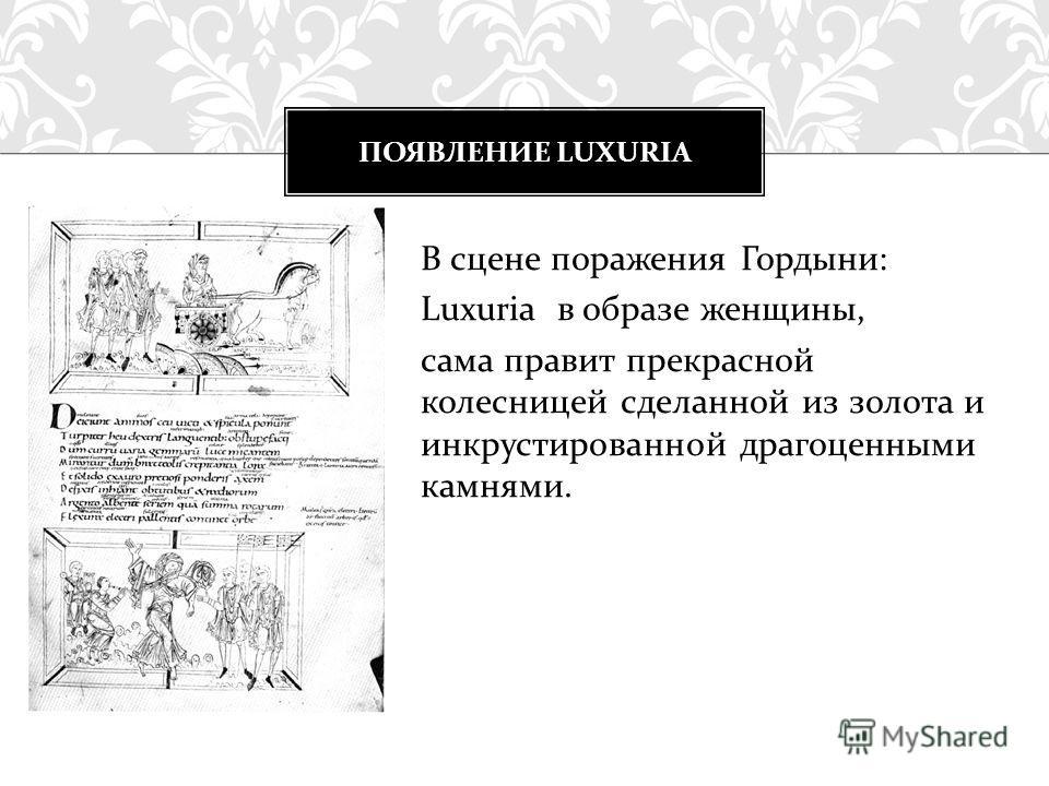 В сцене поражения Гордыни: Luxuria в образе женщины, сама правит прекрасной колесницей сделанной из золота и инкрустированной драгоценными камнями. ПОЯВЛЕНИЕ LUXURIA