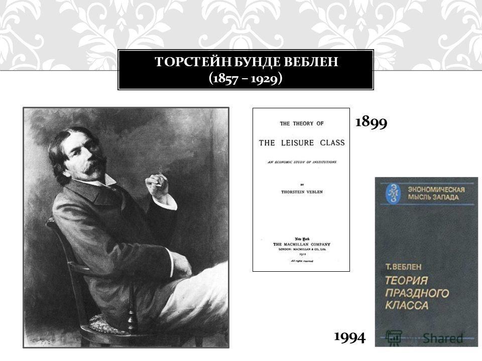 ТОРСТЕЙН БУНДЕ ВЕБЛЕН (1857 – 1929) 1899 1994