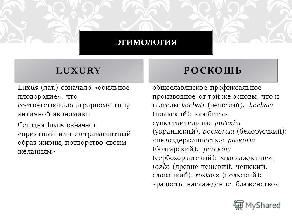 ЭТИМОЛОГИЯ LUXURY Luxus ( лат.) означало « обильное плодородие », что соответствовало аграрному типу античной экономики Сегодня luxus означает « приятный или экстравагантный образ жизни, потворство своим желаниям » общеславянское префиксальное произв