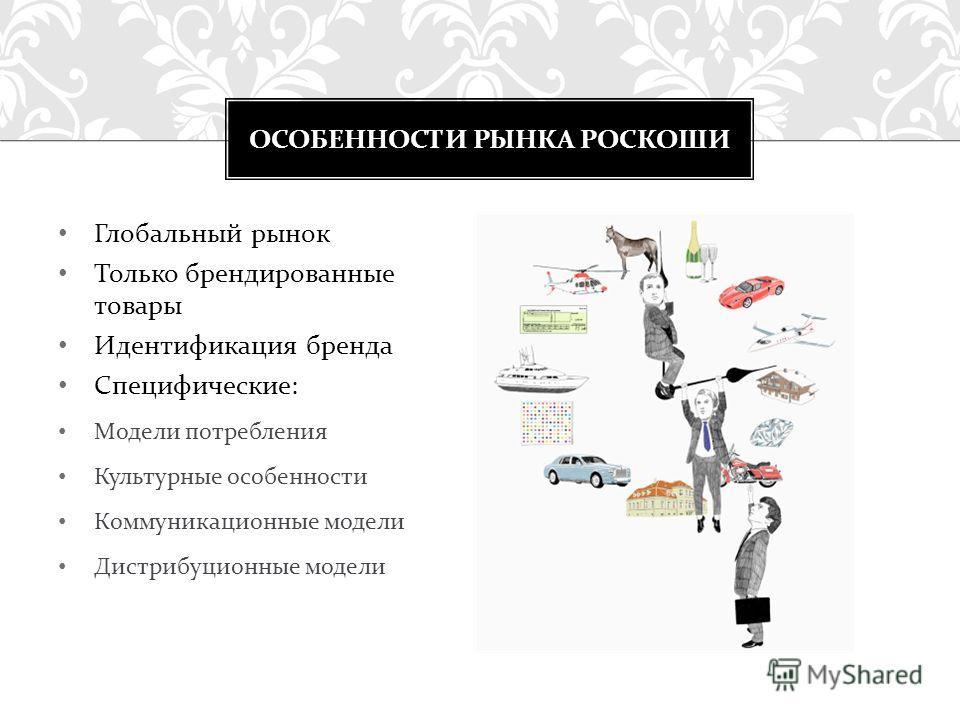Глобальный рынок Только брендированные товары Идентификация бренда Специфические : Модели потребления Культурные особенности Коммуникационные модели Дистрибуционные модели ОСОБЕННОСТИ РЫНКА РОСКОШИ