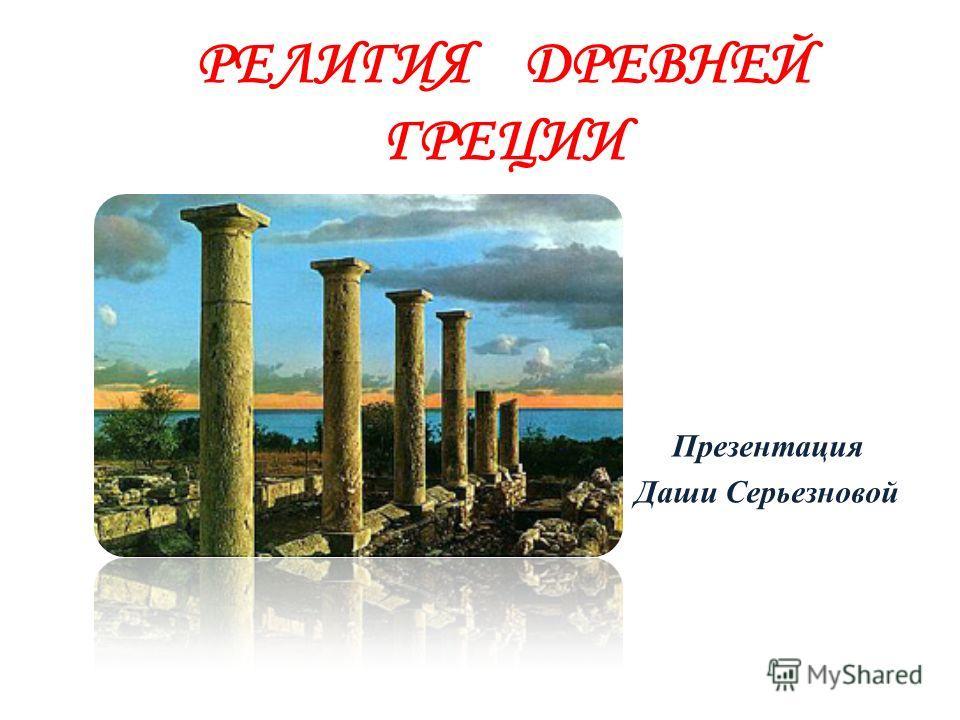 РЕЛИГИЯ ДРЕВНЕЙ ГРЕЦИИ Презентация Даши Серьезновой