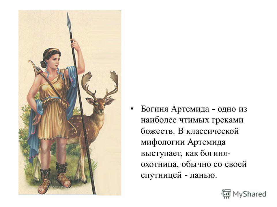 Богиня Артемида - одно из наиболее чтимых греками божеств. В классической мифологии Артемида выступает, как богиня- охотница, обычно со своей спутницей - ланью.