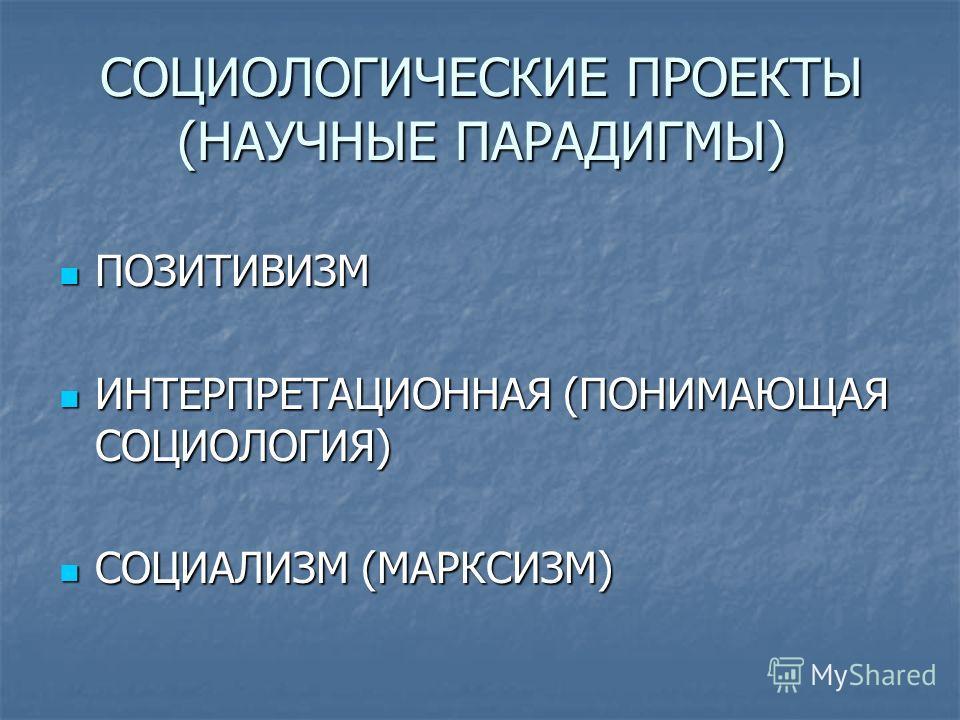 СОЦИОЛОГИЧЕСКИЕ ПРОЕКТЫ (НАУЧНЫЕ ПАРАДИГМЫ) ПОЗИТИВИЗМ ПОЗИТИВИЗМ ИНТЕРПРЕТАЦИОННАЯ (ПОНИМАЮЩАЯ СОЦИОЛОГИЯ) ИНТЕРПРЕТАЦИОННАЯ (ПОНИМАЮЩАЯ СОЦИОЛОГИЯ) СОЦИАЛИЗМ (МАРКСИЗМ) СОЦИАЛИЗМ (МАРКСИЗМ)