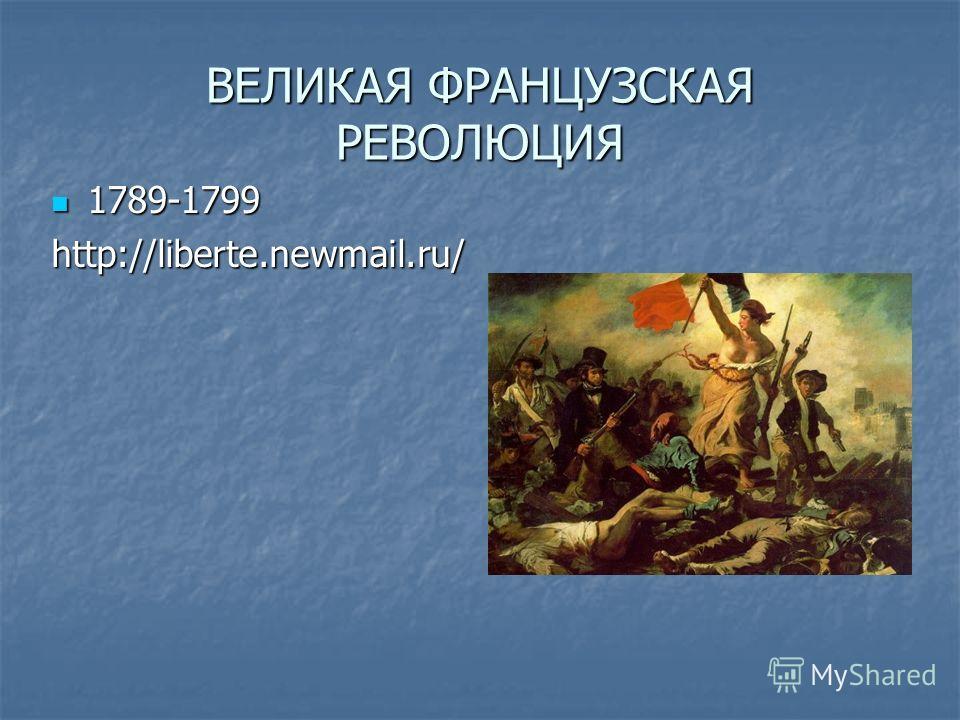 ВЕЛИКАЯ ФРАНЦУЗСКАЯ РЕВОЛЮЦИЯ 1789-1799 1789-1799http://liberte.newmail.ru/