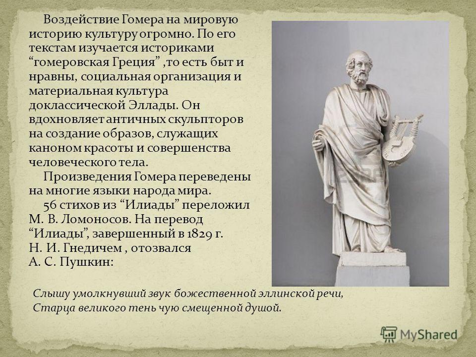 Воздействие Гомера на мировую историю культуру огромно. По его текстам изучается историками гомеровская Греция,то есть быт и нравны, социальная организация и материальная культура доклассической Эллады. Он вдохновляет античных скульпторов на создание