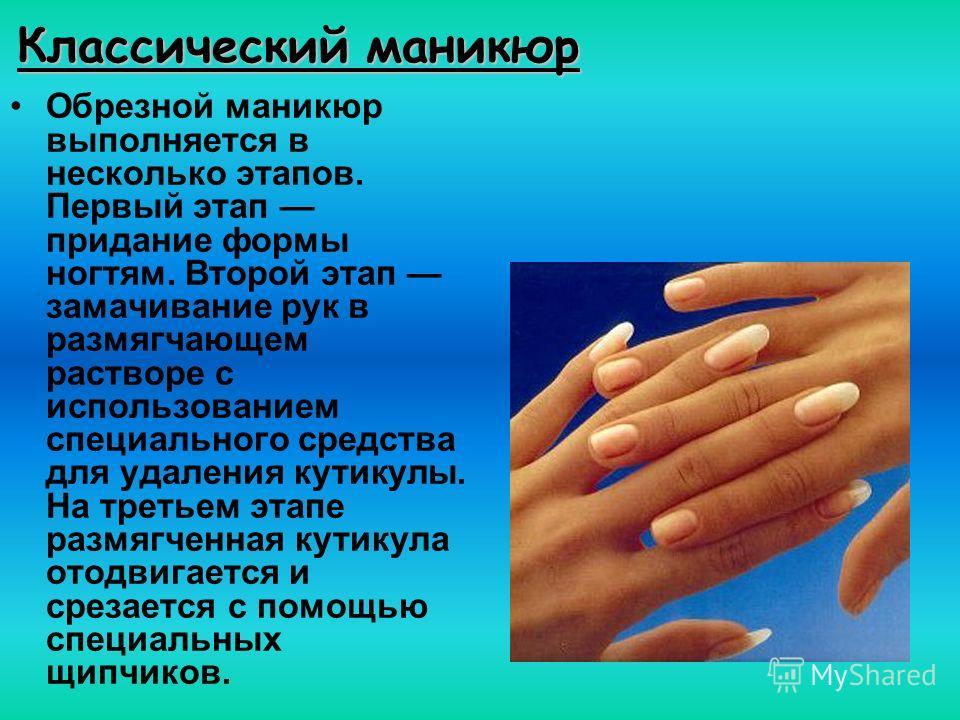 Классический маникюр Обрезной маникюр выполняется в несколько этапов. Первый этап придание формы ногтям. Второй этап замачивание рук в размягчающем растворе с использованием специального средства для удаления кутикулы. На третьем этапе размягченная к