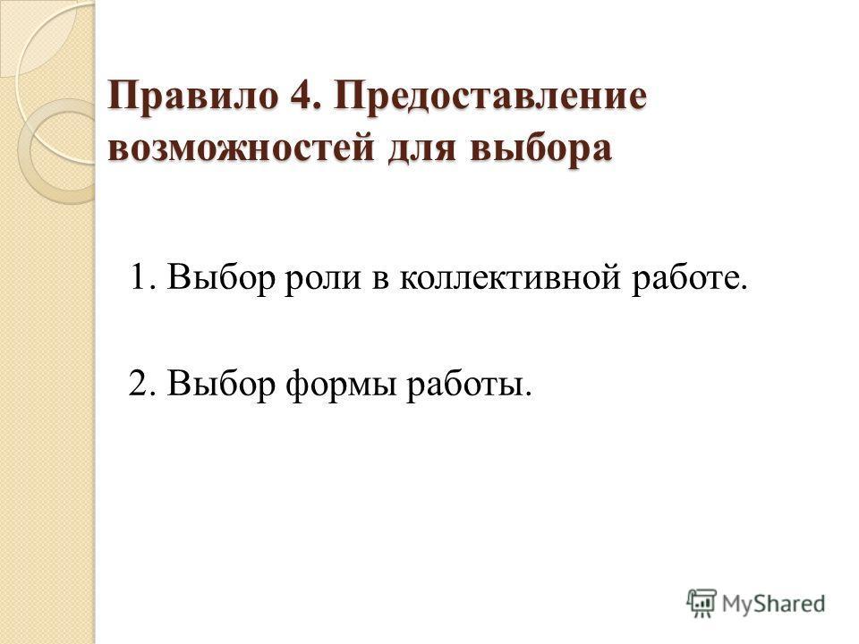 Правило 4. Предоставление возможностей для выбора 1. Выбор роли в коллективной работе. 2. Выбор формы работы.