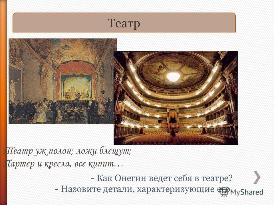 Театр - Как Онегин ведет себя в театре? - Назовите детали, характеризующие его. Театр уж полон; ложи блещут; Партер и кресла, все кипит…