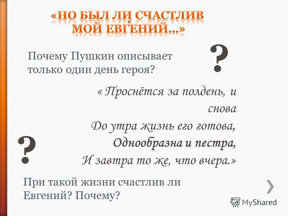 « Проснётся за полдень, и снова До утра жизнь его готова, Однообразна и пестра, И завтра то же, что вчера.» Почему Пушкин описывает только один день героя? При такой жизни счастлив ли Евгений? Почему? « ? ?