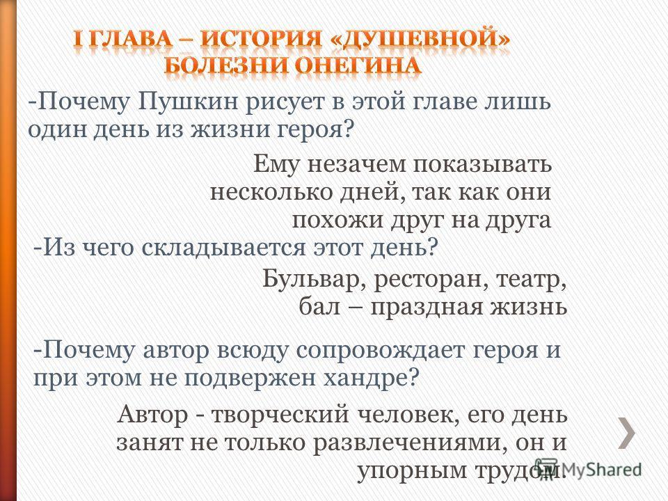 -Почему Пушкин рисует в этой главе лишь один день из жизни героя? -Почему автор всюду сопровождает героя и при этом не подвержен хандре? Ему незачем показывать несколько дней, так как они похожи друг на друга -Из чего складывается этот день? Бульвар,