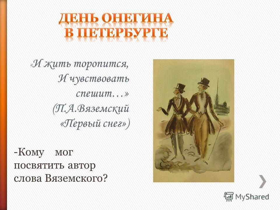 « И жить торопится, И чувствовать спешит…» (П.А.Вяземский «Первый снег») -Кому мог посвятить автор слова Вяземского?