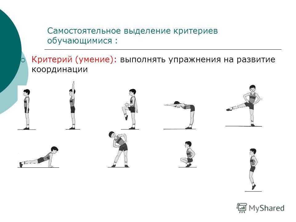 Самостоятельное выделение критериев обучающимися : Критерий (умение): выполнять упражнения на развитие координации