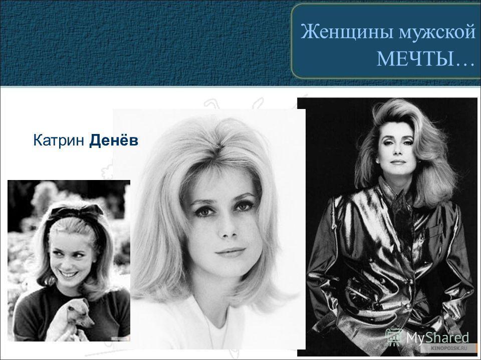 Катрин Денёв Женщины мужской МЕЧТЫ…