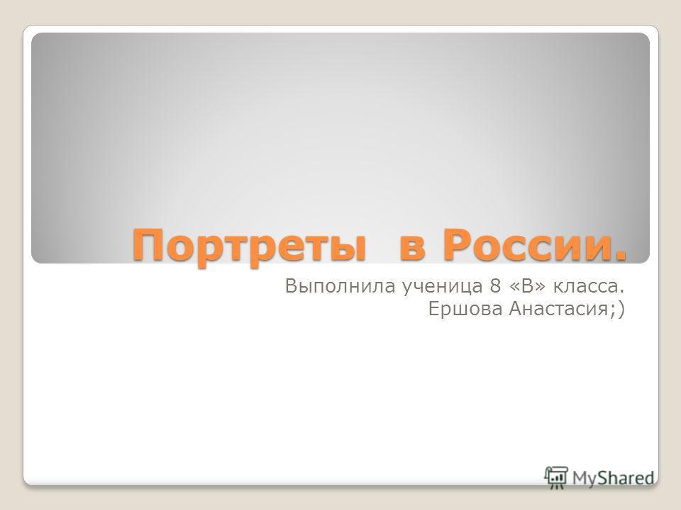 Портреты в России. Выполнила ученица 8 «В» класса. Ершова Анастасия;)