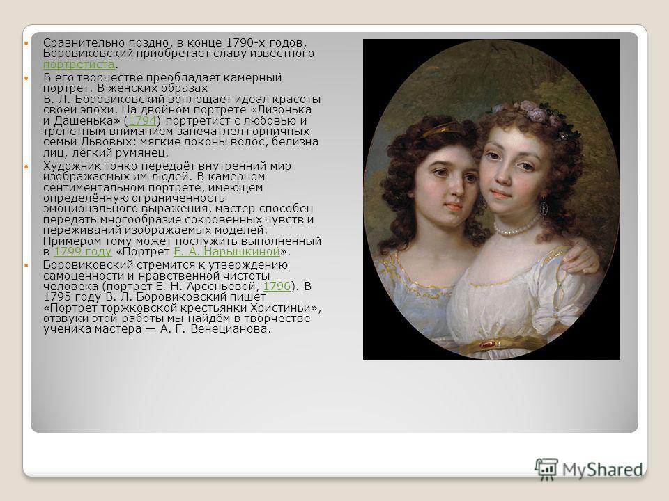 Сравнительно поздно, в конце 1790-х годов, Боровиковский приобретает славу известного портретиста. портретиста В его творчестве преобладает камерный портрет. В женских образах В. Л. Боровиковский воплощает идеал красоты своей эпохи. На двойном портре
