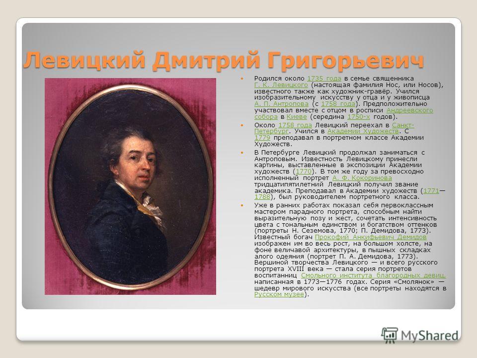 Левицкий Дмитрий Григорьевич Родился около 1735 года в семье священника Г. К. Левицкого (настоящая фамилия Нос, или Носов), известного также как художник-гравёр. Учился изобразительному искусству у отца и у живописца А. П. Антропова (с 1758 года). Пр