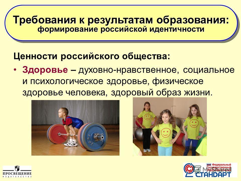 10 Ценности российского общества: Здоровье – духовно-нравственное, социальное и психологическое здоровье, физическое здоровье человека, здоровый образ жизни. Требования к результатам образования: формирование российской идентичности Требования к резу