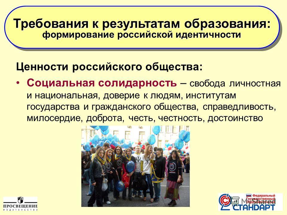 7 Ценности российского общества: Социальная солидарность – свобода личностная и национальная, доверие к людям, институтам государства и гражданского общества, справедливость, милосердие, доброта, честь, честность, достоинство Требования к результатам