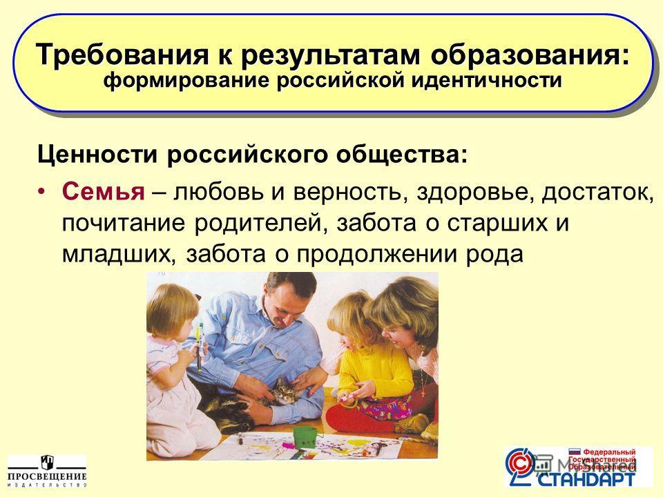 9 Ценности российского общества: Семья – любовь и верность, здоровье, достаток, почитание родителей, забота о старших и младших, забота о продолжении рода Требования к результатам образования: формирование российской идентичности Требования к результ