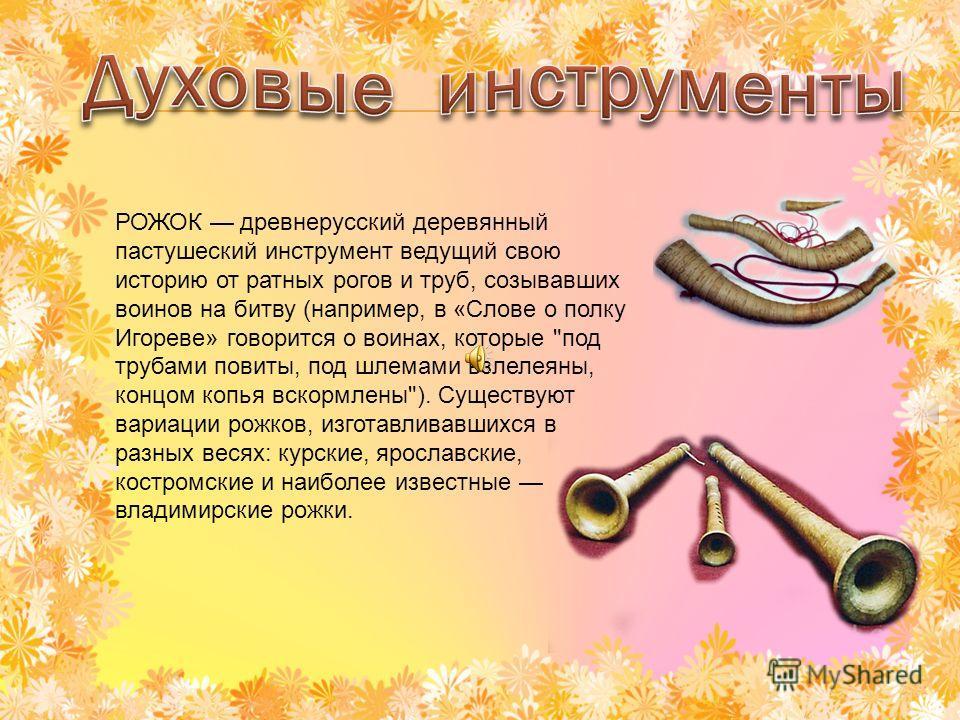 РОЖОК древнерусский деревянный пастушеский инструмент ведущий свою историю от ратных рогов и труб, созывавших воинов на битву (например, в «Слове о полку Игореве» говорится о воинах, которые