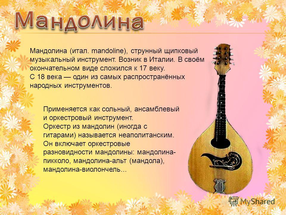 Мандолина (итал. mandoline), струнный щипковый музыкальный инструмент. Возник в Италии. В своём окончательном виде сложился к 17 веку. С 18 века один из самых распространённых народных инструментов. Применяется как сольный, ансамблевый и оркестровый