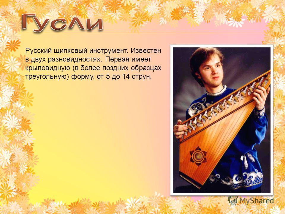 Русский щипковый инструмент. Известен в двух разновидностях. Первая имеет крыловидную (в более поздних образцах треугольную) форму, от 5 до 14 струн.