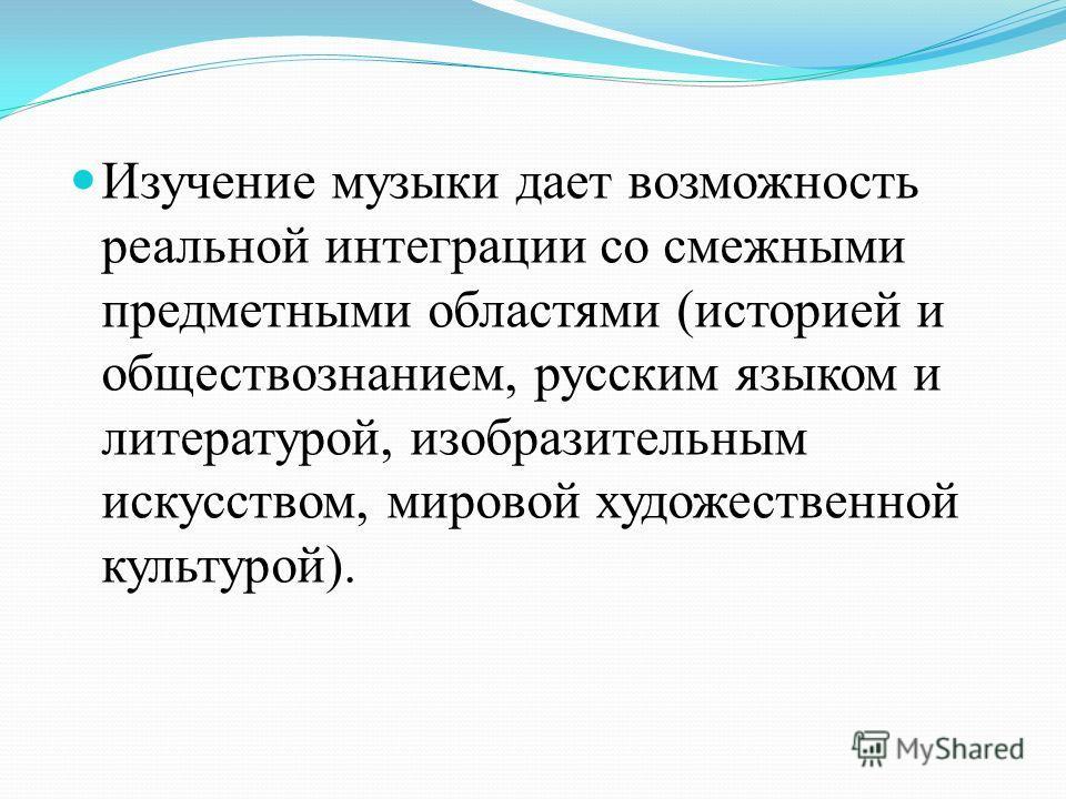 Изучение музыки дает возможность реальной интеграции со смежными предметными областями (историей и обществознанием, русским языком и литературой, изобразительным искусством, мировой художественной культурой).