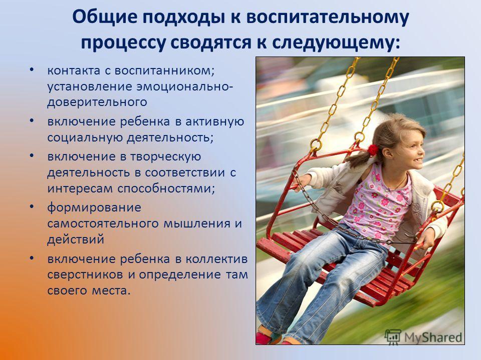 Общие подходы к воспитательному процессу сводятся к следующему: контакта с воспитанником; установление эмоционально- доверительного включение ребенка в активную социальную деятельность; включение в творческую деятельность в соответствии с интересам с