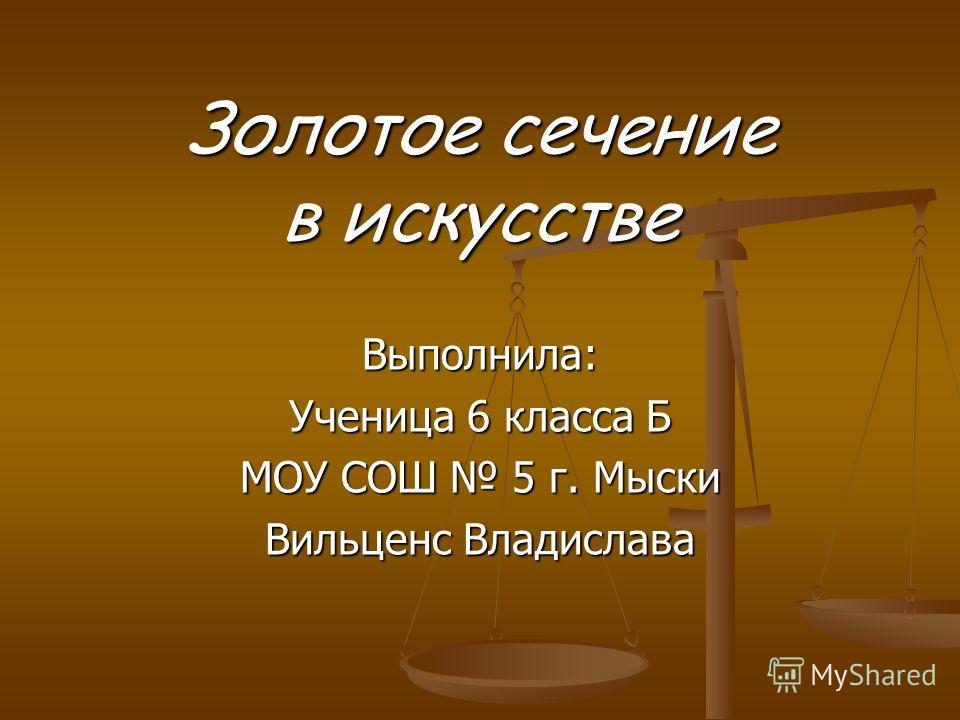 Выполнила: Ученица 6 класса Б МОУ СОШ 5 г. Мыски Вильценс Владислава Золотое сечение в искусстве