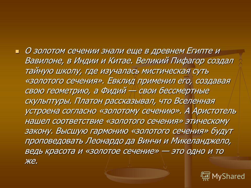 О золотом сечении знали еще в древнем Египте и Вавилоне, в Индии и Китае. Великий Пифагор создал тайную школу, где изучалась мистическая суть «золотого сечения». Евклид применил его, создавая свою геометрию, а Фидий свои бессмертные скульптуры. Плато