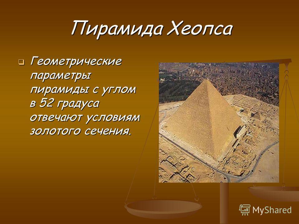 Пирамида Хеопса Геометрические параметры пирамиды с углом в 52 градуса отвечают условиям золотого сечения. Геометрические параметры пирамиды с углом в 52 градуса отвечают условиям золотого сечения.
