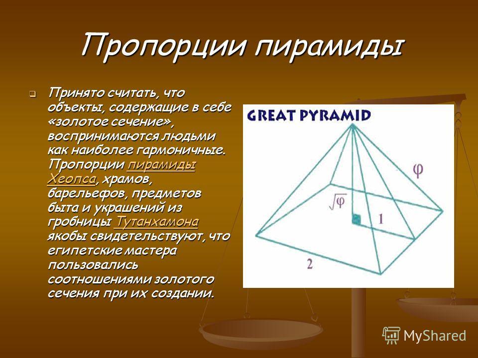 Пропорции пирамиды Принято считать, что объекты, содержащие в себе «золотое сечение», воспринимаются людьми как наиболее гармоничные. Пропорции пирамиды Хеопса, храмов, барельефов, предметов быта и украшений из гробницы Тутанхамона якобы свидетельств