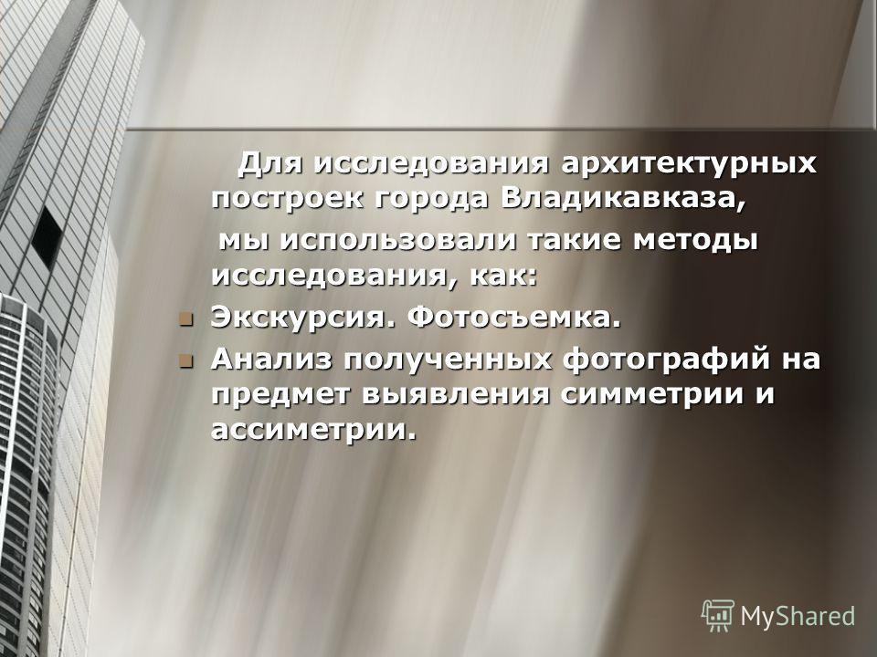 Для исследования архитектурных построек города Владикавказа, Для исследования архитектурных построек города Владикавказа, мы использовали такие методы исследования, как: мы использовали такие методы исследования, как: Экскурсия. Фотосъемка. Экскурсия